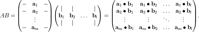 AB = \begin{pmatrix} - & \mathbf{a}_1 & - \\ - & \mathbf{a}_2 & - \\   & \vdots       &   \\ - & \mathbf{a}_m & - \end{pmatrix} \begin{pmatrix} \vert        & \vert        &        & \vert        \\ \mathbf{b}_1 & \mathbf{b}_2 & \ldots & \mathbf{b}_l \\ \vert        & \vert        &        & \vert \end{pmatrix} = \begin{pmatrix} \mathbf{a}_1\bull\mathbf{b}_1 & \mathbf{a}_1\bull\mathbf{b}_2    & \ldots & \mathbf{a}_1\bull\mathbf{b}_l \\ \mathbf{a}_2\bull\mathbf{b}_1 & \mathbf{a}_2\bull\mathbf{b}_2    & \ldots & \mathbf{a}_2\bull\mathbf{b}_l \\ \vdots & \vdots & \ddots & \vdots \\ \mathbf{a}_m\bull\mathbf{b}_1 & \mathbf{a}_m\bull\mathbf{b}_2    & \ldots & \mathbf{a}_m\bull\mathbf{b}_l \end{pmatrix}.