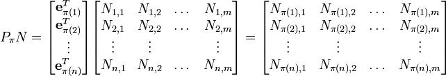 P_\pi N = \begin{bmatrix} \mathbf{e}_{\pi(1)}^T \\ \mathbf{e}_{\pi(2)}^T \\ \vdots \\ \mathbf{e}_{\pi(n)}^T \end{bmatrix} \begin{bmatrix} N_{1, 1} & N_{1, 2} & \dots & N_{1, m} \\ N_{2, 1} & N_{2, 2} & \dots & N_{2, m} \\ \vdots & \vdots & & \vdots \\ N_{n, 1} & N_{n, 2} & \dots & N_{n, m} \\ \end{bmatrix} = \begin{bmatrix} N_{\pi(1), 1} & N_{\pi(1), 2} & \dots & N_{\pi(1), m} \\ N_{\pi(2), 1} & N_{\pi(2), 2} & \dots & N_{\pi(2), m} \\ \vdots & \vdots & & \vdots \\ N_{\pi(n), 1} & N_{\pi(n), 2} & \dots & N_{\pi(n), m} \\ \end{bmatrix}
