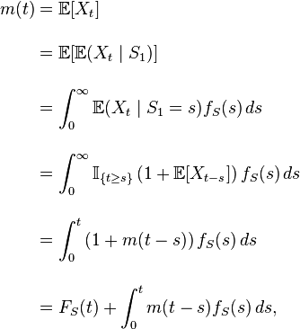 \begin{align} m(t) & {} = \mathbb{E}[X_t] \\[12pt] & {} = \mathbb{E}[\mathbb{E}(X_t \mid S_1)] \\[12pt] & {} =  \int_0^\infty \mathbb{E}(X_t \mid S_1=s) f_S(s)\, ds \\[12pt] & {} = \int_0^\infty \mathbb{I}_{\{t \geq s\}} \left( 1 + \mathbb{E}[X_{t-s}] \right) f_S(s)\, ds \\[12pt] & {} = \int_0^t \left( 1 + m(t-s) \right) f_S(s)\, ds \\[12pt] & {} =  F_S(t) + \int_0^t  m(t-s) f_S(s)\, ds, \end{align}