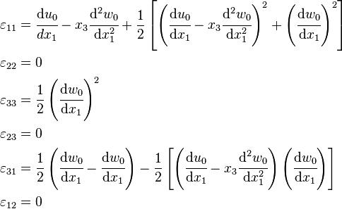 <br /> \begin{align}<br /> \varepsilon_{11} & = \cfrac{\mathrm{d}u_0}{dx_1} - x_3\cfrac{\mathrm{d}^2w_0}{\mathrm{d}x_1^2} +<br /> \frac{1}{2}\left[<br /> \left(\cfrac{\mathrm{d}u_0}{\mathrm{d}x_1}-x_3\cfrac{\mathrm{d}^2w_0}{\mathrm{d}x_1^2}\right)^2 +<br />  \left(\cfrac{\mathrm{d}w_0}{\mathrm{d}x_1}\right)^2\right] \\<br /> \varepsilon_{22} & = 0 \\<br /> \varepsilon_{33} & = \frac{1}{2}\left(\cfrac{\mathrm{d}w_0}{\mathrm{d}x_1}\right)^2 \\<br /> \varepsilon_{23} & = 0 \\<br /> \varepsilon_{31} & =<br /> \frac{1}{2}\left(\cfrac{\mathrm{d}w_0}{\mathrm{d}x_1}-\cfrac{\mathrm{d}w_0}{\mathrm{d}x_1}\right) -<br />  \frac{1}{2}\left[\left(\cfrac{\mathrm{d}u_0}{\mathrm{d}x_1}-x_3\cfrac{\mathrm{d}^2w_0}{\mathrm{d}x_1^2}\right)<br />  \left(\cfrac{\mathrm{d}w_0}{\mathrm{d}x_1}\right)\right] \\<br /> \varepsilon_{12} & = 0<br /> \end{align}<br />