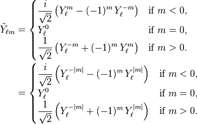 \begin{align} \tilde{Y}_{\ell m} &= \begin{cases} \displaystyle {i \over \sqrt{2}} \left(Y_\ell^{m} - (-1)^m\, Y_\ell^{-m}\right) & \text{if}\ m<0,\ \displaystyle  Y_\ell^0 & \text{if}\ m=0,\ \displaystyle  {1 \over \sqrt{2}} \left(Y_\ell^{-m} + (-1)^m\, Y_\ell^{m}\right) & \text{if}\ m>0. \end{cases}\ &= \begin{cases} \displaystyle {i \over \sqrt{2}} \left(Y_\ell^{-|m|} - (-1)^{m}\, Y_\ell^{|m|}\right) & \text{if}\ m<0,\ \displaystyle  Y_\ell^0 & \text{if}\ m=0,\ \displaystyle  {1 \over \sqrt{2}} \left(Y_\ell^{-|m|} + (-1)^{m}\, Y_\ell^{|m|}\right) & \text{if}\ m>0. \end{cases}\ \end{align}