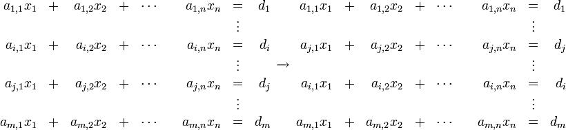 begin{array}{*{4}{rc}r} a_{1,1}x_1  &+  &a_{1,2}x_2 &+  &cdots  &&a_{1,n}x_n  &=  &d_1   &   &           &   &        &   &            &vdots    a_{i,1}x_1  &+  &a_{i,2}x_2 &+  &cdots  &&a_{i,n}x_n  &=  &d_i   &   &           &   &        &   &            &vdots    a_{j,1}x_1  &+  &a_{j,2}x_2 &+  &cdots  &&a_{j,n}x_n  &=  &d_j   &   &           &   &        &   &            &vdots    a_{m,1}x_1  &+  &a_{m,2}x_2 &+  &cdots  &&a_{m,n}x_n  &=  &d_m   end{array} xrightarrow[]{} begin{array}{*{4}{rc}r} a_{1,1}x_1  &+  &a_{1,2}x_2 &+  &cdots  &&a_{1,n}x_n  &=  &d_1   &   &           &   &        &   &            &vdots    a_{j,1}x_1  &+  &a_{j,2}x_2 &+  &cdots  &&a_{j,n}x_n  &=  &d_j   &   &           &   &        &   &            &vdots    a_{i,1}x_1  &+  &a_{i,2}x_2 &+  &cdots  &&a_{i,n}x_n  &=  &d_i   &   &           &   &        &   &            &vdots    a_{m,1}x_1  &+  &a_{m,2}x_2 &+  &cdots  &&a_{m,n}x_n  &=  &d_m   end{array}