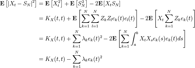 \begin{align} \mathbf{E} \left [\left |X_t-S_N \right |^2 \right ]&=\mathbf{E} \left [X_t^2 \right ]+\mathbf{E} \left [S_N^2 \right ] - 2\mathbf{E} \left [X_t S_N \right ]\ &=K_X(t,t)+\mathbf{E}\left[\sum_{k=1}^N \sum_{l=1}^N Z_k Z_l e_k(t)e_l(t) \right] -2\mathbf{E}\left[X_t\sum_{k=1}^N Z_k e_k(t)\right]\ &=K_X(t,t)+\sum_{k=1}^N \lambda_k e_k(t)^2 -2\mathbf{E}\left[\sum_{k=1}^N \int_a^b X_t X_s e_k(s) e_k(t) ds\right]\ &=K_X(t,t)-\sum_{k=1}^N \lambda_k e_k(t)^2 \end{align}