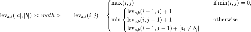 \operatorname{lev}_{a,b}(|a|,|b|):<math>\qquad\operatorname{lev}_{a,b}(i,j) = \begin{cases}   \max(i,j) & \text{ if} \min(i,j)=0, \   \min \begin{cases}           \operatorname{lev}_{a,b}(i-1,j) + 1 \           \operatorname{lev}_{a,b}(i,j-1) + 1 \           \operatorname{lev}_{a,b}(i-1,j-1) + [a_i \neq b_j]        \end{cases} & \text{ otherwise.} \end{cases}