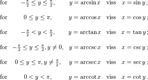 \begin{matrix}   \text{for} & -\frac{\pi}{2} \le y \le \frac{\pi}{2},  & y = \arcsin x & \text{viss} & x = \sin y \,;\\ \\  \text{for} & 0 \le y \le \pi,  & y = \arccos x & \text{viss} & x = \cos y \,;\\ \\  \text{for} & -\frac{\pi}{2} < y < \frac{\pi}{2},  & y = \arctan x & \text{viss} & x = \tan y \,;\\ \\  \text{for} & -\frac{\pi}{2} \le y \le \frac{\pi}{2}, y \ne 0,  & y = \arccsc x & \text{viss} & x = \csc y \,;\\ \\  \text{for} & 0 \le y \le \pi, y \ne \frac{\pi}{2},  & y = \arcsec x & \text{viss} & x = \sec y \,;\\ \\  \text{for} & 0 < y < \pi,  & y = \arccot x & \text{viss} & x = \cot y \,.  \end{matrix}