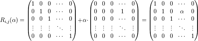 R_{i,j}(\alpha) =  \begin{pmatrix} 1 &0 &0 &\cdots &0 \\ 0 &1 &0 &\cdots &0 \\ 0 &0 &1 &\cdots &0 \\ \vdots &\vdots &\vdots &\ddots &\vdots \\ 0 &0 &0 &\cdots &1 \\  \end{pmatrix} + \alpha \cdot   \begin{pmatrix} 0      &0     &0 &\cdots &0 \\ 0      &0     &0 & 1 &0 \\ 0      &0     &0 &\cdots &0 \\ \vdots &\vdots &\vdots &\ddots &\vdots \\ 0      &0     &0    &\cdots &0 \\ \end{pmatrix} = \begin{pmatrix}  1      &0     &0       &\cdots &0 \\ 0      &1     &0    & \alpha  &0 \\ 0      &0     &1       &\cdots &0 \\ \vdots &\vdots &\vdots &\ddots &\vdots \\ 0      &0     &0          &\cdots &1 \\  \end{pmatrix}