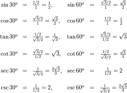 \begin{array}{rclcrcl} \sin 30^o &=& \frac{1/2}{1}=\frac{1}{2},\quad& \sin 60^o &=& \frac{\sqrt{3}/2}{1}=\frac{\sqrt{3}}{2}\\~\\ \cos 30^o &=& \frac{\sqrt{3}/2}{1}=\frac{\sqrt{3}}{2},& \cos 60^o &=& \frac{1/2}{1}=\frac{1}{2}\\~\\ \tan 30^o &=& \frac{1/2}{\sqrt{3}/2}=\frac{1}\sqrt{3},& \tan 60^o &=& \frac{\sqrt{3}/2}{1/2}=\sqrt{3}\\~\\ \cot 30^o &=& \frac{\sqrt{3}/2}{1/2}=\sqrt{3},& \cot 60^o &=& \frac{1/2}{\sqrt{3}/2}=\frac{\sqrt{3}}{3}\\~\\ \sec 30^o &=& \frac{1}{\sqrt{3}/2}=\frac{2\sqrt{3}}{3},& \sec 60^o &=& \frac{1}{1/2}=2\\~\\ \csc 30^o &=& \frac{1}{1/2}=2,& \csc 60^o &=& \frac{1}{\sqrt{3}/2}=\frac{2\sqrt{3}}{3} \end{array} \,
