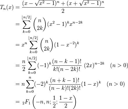 \begin{align} T_n(x) & = \frac{(x-\sqrt{x^2-1})^n+(x+\sqrt{x^2-1})^n}{2} \\ & = \sum_{k=0}^{\lfloor n/2\rfloor} \binom{n}{2k} (x^2-1)^k x^{n-2k} \\ & = x^n \sum_{k=0}^{\lfloor n/2\rfloor} \binom{n}{2k} (1 - x^{-2})^k \\ & = \frac{n}{2}\sum_{k=0}^{\lfloor n/2\rfloor}(-1)^k \frac{(n-k-1)!}{k!(n-2k)!}~(2x)^{n-2k} \quad (n>0) \\ & = n \sum_{k=0}^{n}(-2)^{k} \frac{(n+k-1)!} {(n-k)!(2k)!}(1 - x)^k \quad (n>0)\\ & = \, _2F_1\left(-n,n;\frac 1 2; \frac{1-x} 2 \right) \\ \end{align}