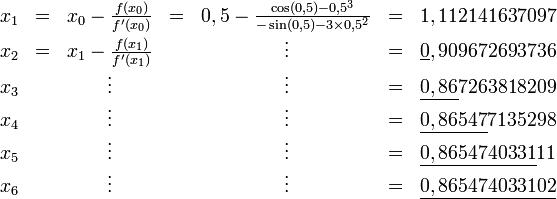 \begin{matrix}   x_1 & = & x_0 - \frac{f(x_0)}{f'(x_0)} & = & 0,5 - \frac{\cos(0,5) - 0,5^3}{-\sin(0,5) - 3 \times 0,5^2} & = & 1,112141637097 \\   x_2 & = & x_1 - \frac{f(x_1)}{f'(x_1)} & & \vdots & = & \underline{0},909672693736 \\   x_3 & & \vdots & & \vdots & = & \underline{0,86}7263818209 \\   x_4 & & \vdots & & \vdots & = & \underline{0,86547}7135298 \\   x_5 & & \vdots & & \vdots & = & \underline{0,8654740331}11 \\   x_6 & & \vdots & & \vdots & = & \underline{0,865474033102} \end{matrix}