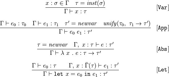 \begin{array}{cl} \displaystyle\frac{x:\sigma \in \Gamma \quad \tau = \mathit{inst}(\sigma)}{\Gamma \vdash x:\tau}&[\mathtt{Var}]\\ \\ \displaystyle\frac{\Gamma \vdash e_0:\tau_0 \quad \Gamma \vdash e_1 : \tau_1 \quad \tau'=\mathit{newvar} \quad \mathit{unify}(\tau_0,\ \tau_1 \rightarrow \tau') }{\Gamma \vdash e_0\ e_1 : \tau'}&[\mathtt{App}]\\ \\ \displaystyle\frac{\tau = \mathit{newvar} \quad \Gamma,\;x:\tau\vdash e:\tau'}{\Gamma \vdash \lambda\ x\ .\ e : \tau \rightarrow \tau'}&[\mathtt{Abs}]\\ \\ \displaystyle\frac{\Gamma \vdash e_0:\tau \quad\quad \Gamma,\,x:\bar{\Gamma}(\tau) \vdash e_1:\tau'}{\Gamma \vdash \mathtt{let}\ x = e_0\ \mathtt{in}\ e_1 :  \tau'}&[\mathtt{Let}] \end{array}