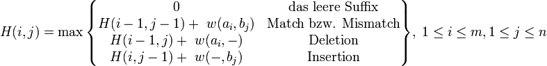 H(i,j) = \max \begin{Bmatrix} 0 & \text{das leere Suffix} \\ H(i-1,j-1) + \ w(a_i,b_j) & \text{Match bzw. Mismatch} \\ H(i-1,j) + \ w(a_i,-) & \text{Deletion} \\ H(i,j-1) + \ w(-,b_j) & \text{Insertion} \end{Bmatrix} ,\; 1\le i\le m, 1\le j\le n