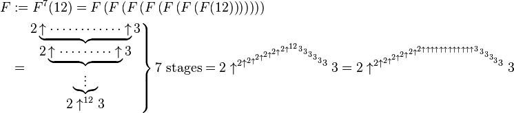 \begin{align} F &:= F^{7} (12) = F \left(F \left(F \left (F \left (F \left (F \left(F(12) \right) \right ) \right) \right ) \right ) \right)\\   &= \left. \begin{matrix} 2\underbrace{\uparrow \cdots \cdots \cdots \cdots \uparrow}_{\displaystyle 2 \underbrace{\uparrow \cdots \cdots \cdots \uparrow}_{\displaystyle \underbrace{\vdots}_{\displaystyle 2 \uparrow^{12}3}}3}3 \end{matrix} \right \}7\text{ stages} = 2 \uparrow^{ 2 \uparrow^{ 2 \uparrow^{ 2 \uparrow^{ 2 \uparrow^{ 2 \uparrow^{ 2 \uparrow^{ 12 } 3 } 3 } 3 } 3 } 3 } 3 } 3 = 2 \uparrow^{ 2 \uparrow^{ 2 \uparrow^{ 2 \uparrow^{ 2 \uparrow^{ 2 \uparrow^{ 2 \uparrow\uparrow\uparrow \uparrow\uparrow\uparrow \uparrow\uparrow\uparrow \uparrow\uparrow\uparrow 3 } 3 } 3 } 3 } 3 } 3 } 3 \end{align}