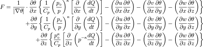 \begin{alignat}{3} F = \frac{1}{|\nabla \theta|}\cdot \frac{\partial \theta}{\partial x}\left \{ \frac{1}{C_p} \left ( \frac{p_\circ}{p} \right )^\kappa \left [ \frac{\partial}{\partial x} \left (\frac{dQ}{dt} \right ) \right ] - \left ( \frac{\partial u}{\partial x} \frac{\partial \theta}{\partial x} \right ) - \left ( \frac{\partial v}{\partial x} \frac{\partial \theta}{\partial y} \right ) - \left ( \frac{\partial w}{\partial x} \frac{\partial \theta}{\partial z} \right ) \right \} \ + \frac{\partial \theta}{\partial y}\left \{ \frac{1}{C_p} \left ( \frac{p_\circ}{p} \right )^\kappa \left [ \frac{\partial}{\partial y} \left (\frac{dQ}{dt} \right ) \right ] - \left ( \frac{\partial u}{\partial y} \frac{\partial \theta}{\partial x} \right ) - \left ( \frac{\partial v}{\partial y} \frac{\partial \theta}{\partial y} \right ) - \left ( \frac{\partial w}{\partial y} \frac{\partial \theta}{\partial z} \right ) \right \} \ + \frac{\partial \theta}{\partial z}\left \{ \frac{p_\circ^\kappa}{C_p} \left [ \frac{\partial}{\partial z} \left (p^{-\kappa} \frac{dQ}{dt} \right ) \right ] - \left ( \frac{\partial u}{\partial z} \frac{\partial \theta}{\partial x} \right ) - \left ( \frac{\partial v}{\partial z} \frac{\partial \theta}{\partial y} \right ) - \left ( \frac{\partial w}{\partial z} \frac{\partial \theta}{\partial z} \right ) \right \}\end{alignat}
