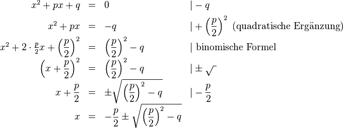 \begin{array}{rcll}    x^2+px+q & = & 0 &|-q\[1ex]    x^2+px & = & -q&|+\left(\dfrac{p}{2}\right)^2 \text{ (quadratische Ergänzung)}\[1ex]    x^2+2 \cdot \frac p2 x+\left(\dfrac{p}{2}\right)^2 & = & \left(\dfrac{p}{2}\right)^2-q&|\text{ binomische Formel}\[1ex]    \left(x+\dfrac{p}{2}\right)^2 & = & \left(\dfrac{p}{2}\right)^2-q&|\pm \sqrt{\ }\[1ex]    x+\dfrac{p}{2} & = & \pm\sqrt{\left(\dfrac{p}{2}\right)^2-q}&|-\dfrac{p}{2}\[1ex]    x & = & -\dfrac{p}{2}\pm\sqrt{\left(\dfrac{p}{2}\right)^2-q} \end{array}