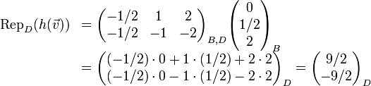 \begin{array}{rl} {\rm Rep}_{D}(h(\vec{v})) &=\begin{pmatrix} -1/2  &1   &2  \\ -1/2  &-1  &-2 \end{pmatrix}_{B,D} \begin{pmatrix} 0 \\ 1/2 \\ 2 \end{pmatrix}_B                            \\ &=\begin{pmatrix} (-1/2)\cdot 0+1\cdot (1/2) + 2\cdot 2 \\  (-1/2)\cdot 0-1\cdot (1/2) - 2\cdot 2 \end{pmatrix}_D =\begin{pmatrix} 9/2 \\ -9/2 \end{pmatrix}_D \end{array}