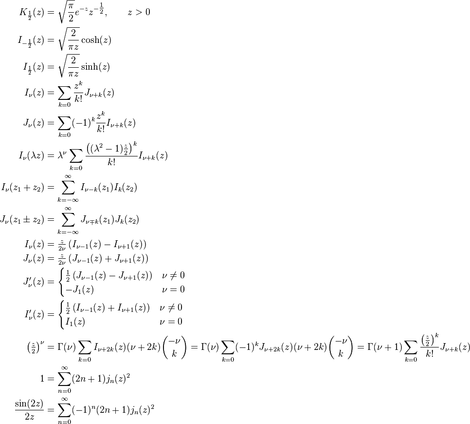 \begin{align} K_\frac{1}{2} (z)   &= \sqrt{\frac{\pi}{2}} e^{-z} z^{-\tfrac{1}{2}}, \qquad z>0 \\ I_{-\frac{1}{2}}(z) &= \sqrt{\frac{2}{\pi z}}\cosh(z) \\ I_{ \frac{1}{2}}(z) &= \sqrt{\frac{2}{\pi z}}\sinh(z) \\ I_\nu(z)            &= \sum_{k=0} \frac{z^k}{k!} J_{\nu+k}(z) \\ J_\nu(z)            &= \sum_{k=0} (-1)^k \frac{z^k}{k!} I_{\nu+k}(z) \\ I_\nu (\lambda z)   &= \lambda^\nu \sum_{k=0} \frac{\left((\lambda^2-1)\frac z 2\right)^k}{k!} I_{\nu+k}(z) \\ I_\nu (z_1+z_2)     &= \sum_{k=-\infty}^\infty I_{\nu-k}(z_1)I_k(z_2) \\ J_\nu (z_1\pm z_2)  &= \sum_{k=-\infty}^\infty J_{\nu \mp k}(z_1)J_k(z_2) \\ I_\nu (z)           &= \tfrac{z}{2 \nu} \left (I_{\nu-1}(z)-I_{\nu+1}(z) \right ) \\ J_\nu (z)           &= \tfrac{z}{2 \nu} \left (J_{\nu-1}(z)+J_{\nu+1}(z) \right ) \\ J_\nu'(z)  &= \begin{cases}\tfrac{1}{2} \left (J_{\nu-1}(z)-J_{\nu+1}(z) \right) & \nu \neq 0 \\ -J_1(z) & \nu =0 \end{cases} \\ I_\nu'(z)  &= \begin{cases}\tfrac{1}{2} \left (I_{\nu-1}(z)+I_{\nu+1}(z) \right) & \nu \neq 0 \\ I_1(z) & \nu =0 \end{cases} \\ \left(\tfrac{z}{2}\right)^\nu &= \Gamma(\nu) \sum_{k=0} I_{\nu+2k}(z)(\nu+2k){-\nu\choose k} = \Gamma(\nu) \sum_{k=0}(-1)^k J_{\nu+2k}(z)(\nu+2k){-\nu \choose k} = \Gamma(\nu+1) \sum_{k=0}\frac{\left(\tfrac{z}{2}\right)^k}{k!} J_{\nu+k}(z)\\ 1 &= \sum_{n=0}^\infty (2n+1) j_n(z)^2\\ \frac{\sin(2z)}{2z} &= \sum_{n=0}^\infty (-1)^n (2n+1) j_n(z)^2 \end{align}