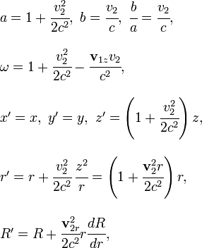 \begin{array}{l} a=1+\cfrac{v_{2}^{2}}{2c^{2}},\ b=\cfrac{v_{2}}{c},\ \cfrac{b}{a}=\cfrac{v_{2}}{c},\\ \\\omega=1+\cfrac{v_{2}^{2}}{2c^{2}}-\cfrac{\mathbf{v}_{1z}v_{2}}{c^{2}},\\ \\x'=x,\ y'=y,\ z'=\left(1+\cfrac{v_{2}^{2}}{2c^{2}}\right)z,\\ \\r'=r+\cfrac{v_{2}^{2}}{2c^{2}}\,\cfrac{z^{2}}{r}=\left(1+\cfrac{\mathbf{v}_{2}^{2}r}{2c^{2}}\right)r,\\ \\R'=R+\cfrac{\mathbf{v}_{2r}^{2}}{2c^{2}}r\cfrac{dR}{dr},\end{array}