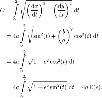 \begin{align} O &=  \int\limits_0^{2\pi} \sqrt {\left(\frac{\mathrm{d}x}{\mathrm{d}t}\right)^2 + \left(\frac{\mathrm{d}y}{\mathrm{d}t}\right)^2}\ \mathrm dt\\ & = 4a \int\limits_0^{\frac{\pi}{2}} \sqrt {\sin^2(t) + \left(\frac ba\right)^2\cos^2(t)}\ \mathrm dt\\ & = 4a\int\limits_0^{\frac{\pi}{2}} \sqrt {1 - e^2 \cos^2(t)} \ \mathrm dt\\ & = 4a\int\limits_0^{\frac{\pi}{2}} \sqrt {1 - e^2 \sin^2(t)} \ \mathrm dt = 4a\, \mathrm{E}(e). \end{align}