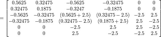 \mathbf{}= \begin{bmatrix} 0.5625 & 0.32475 & -0.5625 & -0.32475 & 0 & 0\\0.32475 & 0.1875 & -0.3247 & -0.1875 & 0 & 0\\-0.5625 & -0.32475 & (0.5625+2.5) & (0.32475-2.5) & -2.5 & 2.5\\-0.32475 & -0.1875 & (0.32475-2.5) & (0.1875+2.5) & 2.5 & -2.5\\0 & 0 & -2.5 & 2.5 & 2.5 & -2.5\\0 & 0 & 2.5 & -2.5 & -2.5 & 2.5\end{bmatrix}