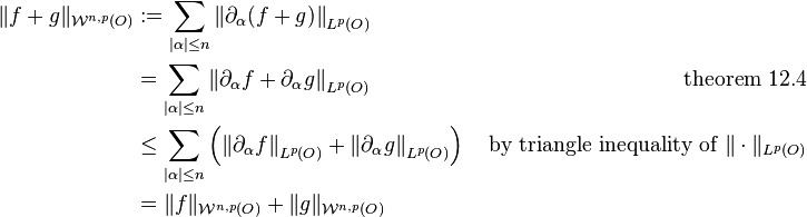 \begin{align} \|f + g\|_{\mathcal W^{n, p}(O)} & := \sum_{|\alpha| \le n} \left\| \partial_\alpha (f + g) \right\|_{L^p(O)} & \ & = \sum_{|\alpha| \le n} \left\| \partial_\alpha f + \partial_\alpha g \right\|_{L^p(O)} & \text{ theorem 12.4} \ & \le \sum_{|\alpha| \le n} \left( \left\| \partial_\alpha f \right\|_{L^p(O)} + \left\| \partial_\alpha g \right\|_{L^p(O)} \right) & \text{ by triangle inequality of } \| \cdot \|_{L^p(O)} \ & = \|f\|_{\mathcal W^{n, p}(O)} + \|g\|_{\mathcal W^{n, p}(O)} \end{align}