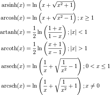 \begin{align}   \operatorname {arsinh} (x) &= \ln \left(x + \sqrt{x^{2} + 1} \right) \    \operatorname {arcosh} (x) &= \ln \left(x + \sqrt{x^{2} - 1} \right); x \ge 1 \    \operatorname {artanh} (x) &= \frac{1}{2}\ln \left( \frac{1 + x}{1 - x} \right); \left| x \right| < 1 \    \operatorname {arcoth} (x) &= \frac{1}{2}\ln \left( \frac{x + 1}{x - 1} \right); \left| x \right| > 1 \    \operatorname {arsech} (x) &= \ln \left( \frac{1}{x} + \sqrt{\frac{1}{x^2} - 1}\right); 0 < x \le 1 \   \operatorname {arcsch} (x) &= \ln \left( \frac{1}{x} + \sqrt{\frac{1}{x^2} +1}\right); x \ne 0 \end{align}