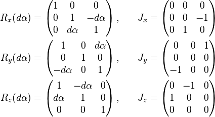 \begin{align} R_{x}(d\alpha) & =\begin{pmatrix}1 & 0 & 0\\0 & 1 & -d\alpha\\0 & d\alpha & 1\end{pmatrix}\,,\quad & J_{x} & =\begin{pmatrix}0 & 0 & 0\\0 & 0 & -1\\0 & 1 & 0\end{pmatrix}\\ R_{y}(d\alpha) & =\begin{pmatrix}1 & 0 & d\alpha\\0 & 1 & 0\\-d\alpha & 0 & 1\end{pmatrix}\,,\quad & J_{y} & =\begin{pmatrix}0 & 0 & 1\\0 & 0 & 0\\-1 & 0 & 0\end{pmatrix}\\ R_{z}(d\alpha) & =\begin{pmatrix}1 & -d\alpha & 0\\d\alpha & 1 & 0\\0 & 0 & 1\end{pmatrix}\,,\quad & J_{z} & =\begin{pmatrix}0 & -1 & 0\\1 & 0 & 0\\0 & 0 & 0\end{pmatrix} \end{align}