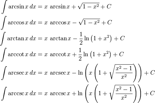 \begin{align} \int \arcsin x\,dx &{}= x\,\arcsin x + \sqrt{1-x^2} + C\\ \int \arccos x\,dx &{}= x\,\arccos x - \sqrt{1-x^2} + C\\ \int \arctan x\,dx &{}= x\,\arctan x - \frac{1}{2}\ln\left(1+x^2\right) + C\\ \int \arccot x\,dx &{}= x\,\arccot x + \frac{1}{2}\ln\left(1+x^2\right) + C\\ \int \arcsec x\,dx &{}= x\,\arcsec x - \ln\left(x\left(1+\sqrt{{x^2-1}\over x^2}\right)\right) + C\\ \int \arccsc x\,dx &{}= x\,\arccsc x + \ln\left(x\left(1+\sqrt{{x^2-1}\over x^2}\right)\right) + C \end{align}