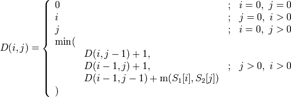 D(i, j) = \left\{\begin{array}{llcl} 0&&;&i = 0,\ j = 0\\ i&&;&j = 0,\ i > 0\\ j&&;&i = 0,\ j > 0\\ \rm{min}(\\ &D(i, j - 1) + 1,\\ &D(i - 1, j) + 1,&;&j > 0,\ i > 0\\ &D(i - 1, j - 1) + {\rm m}(S_1[i], S_2[j])\\ ) \end{array}\right.