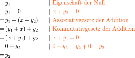 \begin{align} & y_1 &\quad& |\ { \color{Orange} \text{Eigenschaft der Null} }\ =\,& y_1 + 0 && |\ { \color{Orange} {x+y_2 = 0} }\ =\,& y_1 + (x + y_2) && |\ { \color{Orange} \text{Assoziativgesetz der Addition} }\ =\,& (y_1 + x) + y_2  && |\ { \color{Orange} \text{Kommutativgesetz der Addition} }\ =\,& (x+y_1) + y_2  && |\ { \color{Orange} {x+y_1 = 0} }\ =\,& 0 + y_2  && | \ { \color{Orange} {0+y_2 = y_2+0=y_2} }\ =\,& y_2  \ \end{align}