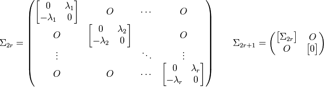 \Sigma_{2r}=\begin{pmatrix} \begin{bmatrix} 0 & \lambda_1 \\ -\lambda_1 & 0 \end{bmatrix} & O & \cdots & O \\ O & \begin{bmatrix}0 & \lambda_2\\ -\lambda_2 & 0\end{bmatrix} &  & O \\ \vdots &  & \ddots & \vdots \\ O & O & \cdots & \begin{bmatrix}0 & \lambda_r\\ -\lambda_r & 0\end{bmatrix} \end{pmatrix} \qquad \Sigma_{2r+1}=\begin{pmatrix} \begin{bmatrix}\Sigma_{2r}\end{bmatrix} & O \\ O & \begin{bmatrix} 0 \end{bmatrix} \end{pmatrix}
