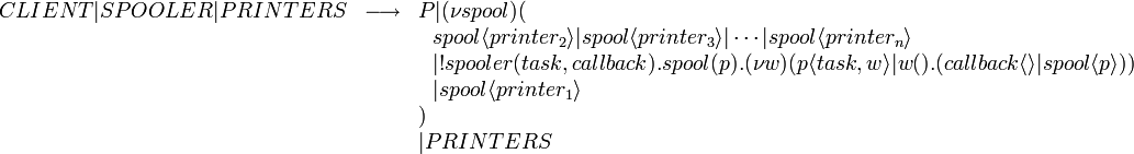 \begin{array}{rcl} CLIENT|SPOOLER|PRINTERS & \longrightarrow & P | (\nu spool)( \ & & \ \ spool\langle printer_2\rangle|spool\langle printer_3\rangle|\cdots|spool\langle printer_n\rangle \ & & \ \ |!spooler(task, callback).spool(p).(\nu w)(p\langle task, w \rangle | w().(callback \langle\rangle | spool \langle p \rangle)) \ & & \ \ | spool \langle printer_1 \rangle \ & & ) \ & & |PRINTERS \end{array}