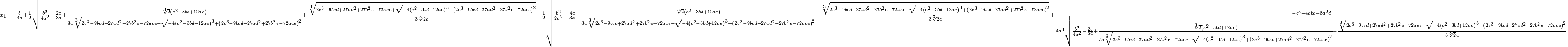{}_{x_1=-\frac{b}{4a}+\frac{1}{2} \sqrt{\frac{b^2}{4a^2}-\frac{2c}{3a}+\frac{\sqrt[3]{2}\left(c^2-3bd+12ae\right)}{3a\sqrt[3]{2c^3-9bcd+27ad^2+27b^2e-72ace+\sqrt{-4\left(c^2-3bd+12ae\right)^3+\left(2c^3-9bcd+27ad^2+27b^2e-72ace\right)^2}}}+\frac{\sqrt[3]{2c^3-9bcd+27ad^2+27b^2e-72ace+\sqrt{-4\left(c^2-3bd+12ae\right)^3+\left(2c^3-9bcd+27ad^2+27b^2e-72ace\right)^2}}}{3\sqrt[3]{2}a}}-\frac{1}{2} \sqrt{\frac{b^2}{2a^2}-\frac{4c}{3a}-\frac{\sqrt[3]{2}\left(c^2-3bd+12ae\right)}{3a\sqrt[3]{2c^3-9bcd+27ad^2+27b^2e-72ace+\sqrt{-4\left(c^2-3bd+12ae\right)^3+\left(2c^3-9bcd+27ad^2+27b^2e-72ace\right)^2}}}-\frac{\sqrt[3]{2c^3-9bcd+27ad^2+27b^2e-72ace+\sqrt{-4\left(c^2-3bd+12ae\right)^3+\left(2c^3-9bcd+27ad^2+27b^2e-72ace\right)^2}}}{3\sqrt[3]{2}a}+\frac{-b^3+4abc-8a^2d}{4a^3\sqrt{\frac{b^2}{4a^2}-\frac{2c}{3a}+\frac{\sqrt[3]{2}\left(c^2-3bd+12ae\right)}{3a\sqrt[3]{2c^3-9bcd+27ad^2+27b^2e-72ace+\sqrt{-4\left(c^2-3bd+12ae\right)^3+\left(2c^3-9bcd+27ad^2+27b^2e-72ace\right)^2}}}+\frac{\sqrt[3]{2c^3-9bcd+27ad^2+27b^2e-72ace+\sqrt{-4\left(c^2-3bd+12ae\right)^3+\left(2c^3-9bcd+27ad^2+27b^2e-72ace\right)^2}}} {3\sqrt[3]{2}a}}}}}