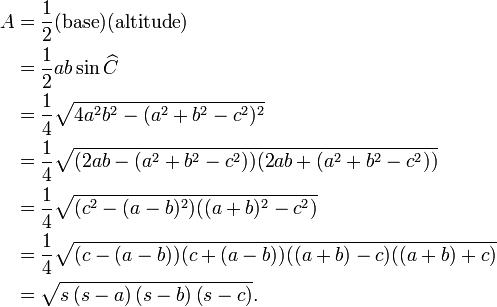 \begin{align} A & = \frac{1}{2} (\mbox{base}) (\mbox{altitude}) \\ & = \frac{1}{2} ab\sin \widehat C \\ & = \frac{1}{4}\sqrt{4a^2 b^2 -(a^2 +b^2 -c^2)^2} \\ & = \frac{1}{4}\sqrt{(2a b -(a^2 +b^2 -c^2))(2a b +(a^2 +b^2 -c^2))} \\ & = \frac{1}{4}\sqrt{(c^2 -(a -b)^2)((a +b)^2 -c^2)} \\ & = \frac{1}{4}\sqrt{(c -(a -b))(c +(a -b))((a +b) -c)((a +b) +c)} \\ & = \sqrt{s\left(s-a\right)\left(s-b\right)\left(s-c\right)}. \end{align}