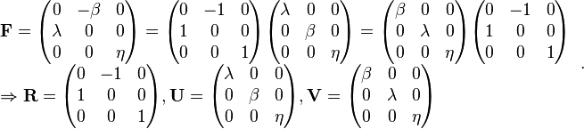 \begin{array}{l} \mathbf{F} = \begin{pmatrix} 0& -\beta & 0\\ \lambda & 0& 0\\ 0& 0& \eta \end{pmatrix}=\begin{pmatrix} 0& -1& 0\\ 1& 0& 0\\ 0& 0& 1 \end{pmatrix} \begin{pmatrix} \lambda & 0& 0\\ 0& \beta & 0\\ 0& 0& \eta \end{pmatrix} = \begin{pmatrix} \beta & 0& 0\\ 0& \lambda & 0\\ 0& 0& \eta \end{pmatrix} \begin{pmatrix} 0& -1& 0\\ 1& 0& 0\\ 0& 0& 1 \end{pmatrix} \\ \Rightarrow \mathbf{R} = \begin{pmatrix} 0& -1& 0\\ 1& 0& 0\\ 0& 0& 1 \end{pmatrix}, \mathbf{U} = \begin{pmatrix} \lambda & 0& 0\\ 0& \beta & 0\\ 0& 0& \eta \end{pmatrix}, \mathbf{V} = \begin{pmatrix} \beta & 0& 0\\ 0& \lambda & 0\\ 0& 0& \eta \end{pmatrix} \end{array}\,.