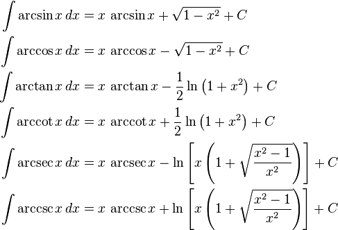 \begin{align} \int \arcsin x\,dx &{}= x\,\arcsin x + \sqrt{1-x^2} + C\\ \int \arccos x\,dx &{}= x\,\arccos x - \sqrt{1-x^2} + C\\ \int \arctan x\,dx &{}= x\,\arctan x - \frac{1}{2}\ln\left(1+x^2\right) + C\\ \int \arccot x\,dx &{}= x\,\arccot x + \frac{1}{2}\ln\left(1+x^2\right) + C\\ \int \arcsec x\,dx &{}= x\,\arcsec x - \ln\left[x\left(1+\sqrt{{x^2-1}\over x^2}\right)\right] + C\\ \int \arccsc x\,dx &{}= x\,\arccsc x + \ln\left[x\left(1+\sqrt{{x^2-1}\over x^2}\right)\right] + C \end{align}