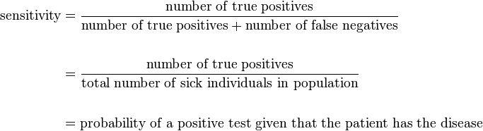 \begin{align} \text{sensitivity} & = \frac{\text{number of true positives}}{\text{number of true positives} + \text{number of false negatives}} \\ \\ & = \frac{\text{number of true positives}}{\text{total number of sick individuals in population}} \\  \\ & = \text{probability of a positive test given that the patient has the disease} \end{align}