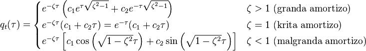 q_t (\tau) = \begin{cases} e^{-\zeta\tau} \left( c_1 e^{\tau \sqrt{\zeta^2 - 1}} + c_2 e^{- \tau \sqrt{\zeta^2 - 1}} \right) & \zeta > 1 \ \mbox{(granda amortizo)} \\ e^{-\zeta\tau} (c_1+c_2 \tau) = e^{-\tau}(c_1+c_2 \tau) & \zeta = 1 \ \mbox{(krita amortizo)} \\ e^{-\zeta \tau} \left[ c_1 \cos \left(\sqrt{1-\zeta^2} \tau\right) +c_2 \sin\left(\sqrt{1-\zeta^2} \tau\right) \right] & \zeta < 1 \ \mbox{(malgranda amortizo)} \end{cases}