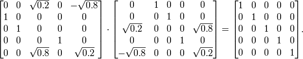 \begin{bmatrix} 0 & 0 & \sqrt{0.2} & 0 & -\sqrt{0.8}\\ 1 & 0 & 0 & 0 & 0\\ 0 & 1 & 0 & 0 & 0\\ 0 & 0 & 0 & 1 & 0\\ 0 & 0 & \sqrt{0.8} & 0 & \sqrt{0.2} \end{bmatrix} \cdot \begin{bmatrix} 0 & 1 & 0 & 0 & 0\\ 0 & 0 & 1 & 0 & 0\\ \sqrt{0.2} & 0 & 0 & 0 & \sqrt{0.8}\\ 0 & 0 & 0 & 1 & 0\\ -\sqrt{0.8} & 0 & 0 & 0 & \sqrt{0.2}\end{bmatrix} = \begin{bmatrix} 1 & 0 & 0 & 0 & 0\\ 0 & 1 & 0 & 0 & 0\\ 0 & 0 & 1 & 0 & 0\\ 0 & 0 & 0 & 1 & 0\\ 0 & 0 & 0 & 0 & 1\end{bmatrix}.