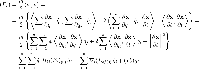\begin{align}  (E_c) & = \frac{m}{2} \langle \mathbf v \, , \mathbf v \rangle = \   & = \frac{m}{2} \left\{ \left \langle \sum_{i = 1}^n \frac{\partial \mathbf{ x}}{\partial q_i} \cdot \dot{q}_i \, , \sum_{j = 1}^n \frac{\partial \mathbf{ x}}{\partial q_j} \cdot \dot{q}_j \right \rangle + 2 \left \langle \sum_{i = 1}^n \frac{\partial \mathbf{ x}}{\partial q_i} \cdot \dot{q}_i \, , \frac{\partial \mathbf{ x}}{\partial t} \right \rangle + \left \langle \frac{\partial \mathbf{ x}}{\partial t} , \frac{\partial \mathbf{ x}}{\partial t} \right \rangle \right\} = \  & = \frac{m}{2} \left\{ \sum_{i = 1}^n \sum_{j = 1}^n \dot{q}_i \left \langle \frac{\partial \mathbf{ x}}{\partial q_i} , \frac{\partial \mathbf{ x}}{\partial q_j} \right \rangle \dot{q}_j + 2 \sum_{i = 1}^n \left \langle \frac{\partial \mathbf{ x}}{\partial q_i} , \frac{\partial \mathbf{ x}}{\partial t} \right \rangle \dot{q}_i + \left \| \frac{\partial \mathbf{ x}}{\partial t} \right \|^2 \right\} = \  & = \sum_{i = 1}^n \sum_{j = 1}^n \dot{q}_i \, H_{ij} (E_c)_{(0)} \, \dot{q}_j + \, \sum_{i = 1}^n \nabla_i (E_c)_{(0)} \, \dot{q}_i + (E_c)_{(0)} \, . \end{align}