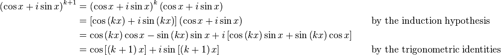 \begin{alignat}{2}     \left(\cos x+i\sin x\right)^{k+1} & = \left(\cos x+i\sin x\right)^{k} \left(\cos x+i\sin x\right)\\                                       & = \left[\cos\left(kx\right) + i\sin\left(kx\right)\right] \left(\cos x+i\sin x\right) &&\qquad \text{by the induction hypothesis}\\                                       & = \cos \left(kx\right) \cos x - \sin \left(kx\right) \sin x + i \left[\cos \left(kx\right) \sin x + \sin \left(kx\right) \cos x\right]\\                                       & = \cos \left[ \left(k+1\right) x \right] + i\sin \left[ \left(k+1\right) x \right] &&\qquad \text{by the trigonometric identities} \end{alignat}