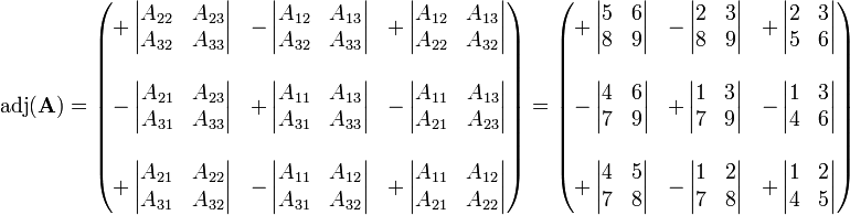 \operatorname{adj}(\mathbf{A}) = \begin{pmatrix}  +\left| \begin{matrix} A_{22} & A_{23} \ A_{32} & A_{33} \end{matrix} \right| & -\left| \begin{matrix} A_{12} & A_{13} \ A_{32} & A_{33}  \end{matrix} \right| & +\left| \begin{matrix} A_{12} & A_{13} \ A_{22} & A_{32} \end{matrix} \right| \  & & \ -\left| \begin{matrix} A_{21} & A_{23} \ A_{31} & A_{33} \end{matrix} \right| & +\left| \begin{matrix} A_{11} & A_{13} \ A_{31} & A_{33} \end{matrix} \right| & -\left| \begin{matrix} A_{11} & A_{13} \ A_{21} & A_{23}  \end{matrix} \right| \  & & \ +\left| \begin{matrix} A_{21} & A_{22} \ A_{31} & A_{32} \end{matrix} \right| & -\left| \begin{matrix} A_{11} & A_{12} \ A_{31} & A_{32} \end{matrix} \right| & +\left| \begin{matrix} A_{11} & A_{12} \ A_{21} & A_{22} \end{matrix} \right| \end{pmatrix} = \begin{pmatrix}  +\left| \begin{matrix} 5 & 6 \ 8 & 9 \end{matrix} \right| & -\left| \begin{matrix} 2 & 3 \ 8 & 9  \end{matrix} \right| & +\left| \begin{matrix} 2 & 3 \ 5 & 6 \end{matrix} \right| \  & & \ -\left| \begin{matrix} 4 & 6 \ 7 & 9 \end{matrix} \right| & +\left| \begin{matrix} 1 & 3 \ 7 & 9 \end{matrix} \right| & -\left| \begin{matrix} 1 & 3 \ 4 & 6  \end{matrix} \right| \  & & \ +\left| \begin{matrix} 4 & 5 \ 7 & 8 \end{matrix} \right| & -\left| \begin{matrix} 1 & 2 \ 7 & 8 \end{matrix} \right| & +\left| \begin{matrix} 1 & 2 \ 4 & 5 \end{matrix} \right| \end{pmatrix}