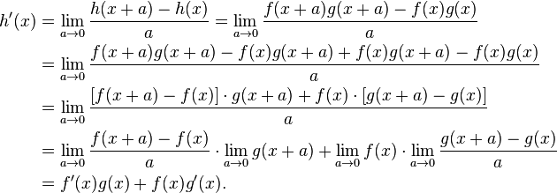 \begin{align} h'(x) &= \lim_{a\to 0} \frac{h(x+a)-h(x)}{a} = \lim_{a\to 0} \frac{f(x+a)g(x+a)-f(x)g(x)}{a} \\  &= \lim_{a\to 0} \frac{f(x+a)g(x+a)-f(x)g(x+a)+f(x)g(x+a)-f(x)g(x)}{a} \\ &= \lim_{a\to 0} \frac{[f(x+a)-f(x)] \cdot g(x+a) + f(x) \cdot [g(x+a)-g(x)]}{a} \\ &= \lim_{a\to 0} \frac{f(x+a)-f(x)}{a} \cdot \lim_{a\to 0} g(x+a) + \lim_{a\to 0} f(x) \cdot \lim_{a\to 0} \frac{g(x+a)-g(x)}{a} \\ &= f'(x)g(x)+f(x)g'(x). \end{align}
