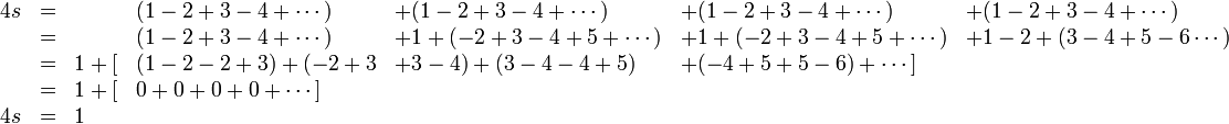 \begin{array}{rclllll} 4s&=&    &(1-2+3-4+\cdots)  & +(1-2+3-4+\cdots)    & +(1-2+3-4+\cdots)    & +(1-2+3-4+\cdots) \\   &=&    &(1-2+3-4+\cdots)  & +1+(-2+3-4+5+\cdots) & +1+(-2+3-4+5+\cdots) & +1-2+(3-4+5-6\cdots) \\   &=& 1+[&(1-2-2+3) + (-2+3 & +3-4) + (3-4 -4+5)   & +(-4+5+5-6) +\cdots] \\   &=& 1+[&0+0+0+0+\cdots] \\ 4s&=& 1 \end{array}