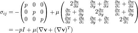 begin{align} sigma_{ij} &= -begin{pmatrix} p&0&0\ 0&p&0\ 0&0&p end{pmatrix} + mu begin{pmatrix} 2 frac{partial u}{partial x} & frac{partial u}{partial y} + frac{partial v}{partial x} & frac{partial u}{partial z} + frac{partial w}{partial x} \ frac{partial v}{partial x} + frac{partial u}{partial y} & 2 frac{partial v}{partial y} & frac{partial v}{partial z} + frac{partial w}{partial y} \ frac{partial w}{partial x} + frac{partial u}{partial z} & frac{partial w}{partial y} + frac{partial v}{partial z} & 2frac{partial w}{partial z} end{pmatrix} \ &= -p I + mu (nabla mathbf{v} + (nabla mathbf{v})^T) end{align}