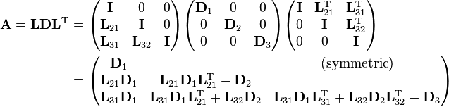 \begin{align} {\mathbf{A=LDL}^\mathrm{T}} & = \begin{pmatrix}  \mathbf I & 0 & 0 \\  \mathbf L_{21} & \mathbf I & 0 \\  \mathbf L_{31} & \mathbf L_{32} & \mathbf I\\ \end{pmatrix} \begin{pmatrix}  \mathbf D_1 & 0 & 0 \\  0 & \mathbf D_2 & 0 \\  0 & 0 & \mathbf D_3\\ \end{pmatrix} \begin{pmatrix}  \mathbf I & \mathbf L_{21}^\mathrm T & \mathbf L_{31}^\mathrm T \\  0 & \mathbf I & \mathbf L_{32}^\mathrm T \\  0 & 0 & \mathbf I\\ \end{pmatrix} \\ & = \begin{pmatrix}  \mathbf D_1 &   &(\mathrm{symmetric})   \\  \mathbf L_{21} \mathbf D_1 & \mathbf L_{21} \mathbf D_1 \mathbf L_{21}^\mathrm T + \mathbf D_2& \\  \mathbf L_{31} \mathbf D_1 & \mathbf  L_{31} \mathbf D_{1} \mathbf L_{21}^\mathrm T + \mathbf  L_{32} \mathbf D_2 & \mathbf L_{31} \mathbf D_1 \mathbf L_{31}^\mathrm T + \mathbf L_{32} \mathbf D_2 \mathbf L_{32}^\mathrm T + \mathbf D_3 \end{pmatrix} \end{align}