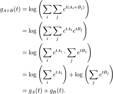 \begin{align} g_{A+B}(t) &= \log \left(\sum_i \sum_j  e^{t(A_i+B_j)}\right) \\            &= \log \left(\sum_i\sum_j  e^{t A_i} e^{t B_j}\right) \\            &= \log \left(\sum_i e^{t A_i}\cdot \sum_j e^{t B_j}\right) \\            &= \log \left(\sum_i e^{t A_i}\right)+ \log\left(\sum_j e^{t B_j}\right) \\            &= g_A(t) + g_B(t). \end{align}