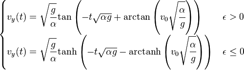 \begin{cases} v_y(t)= \sqrt{\cfrac{g}{\alpha}} \tan\left(-t\sqrt{{\alpha}{g}} +\arctan\left(v_0\sqrt{\cfrac{\alpha}{g}}\right) \right) & \epsilon > 0\\ v_y(t)= \sqrt{\cfrac{g}{\alpha}} \tanh\left(-t\sqrt{{\alpha}{g}} -\mbox{arctanh}\left(v_0\sqrt{\cfrac{\alpha}{g}}\right) \right) & \epsilon \le 0  \end{cases}