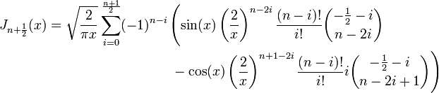 \begin{align} J_{n+\frac 1 2}(x)=\sqrt{\frac 2 {\pi x}}\sum_{i=0}^\frac {n+1} 2 (-1)^{n-i} & \left( \sin(x) \left(\frac 2 x\right)^{n-2i} \frac {(n-i)!}{i!} {-\frac 1 2 -i \choose n-2i} \right. \\ & \left.{} - \cos(x) \left(\frac 2 x\right)^{n+1-2i} \frac {(n-i)!}{i!} i {-\frac 1 2 -i \choose n-2i+1}\right) \end{align}
