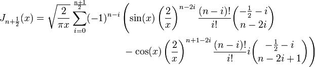 \begin{align} J_{n+\frac 1 2}(x)=\sqrt{\frac 2 {\pi x}}\sum_{i=0}^\frac {n+1} 2 (-1)^{n-i} & \left( \sin(x) \left(\frac 2 x\right)^{n-2i} \frac {(n-i)!}{i!} {-\frac 1 2 -i \choose n-2i} \right. \\ & \left.{} - \cos(x) \left(\frac 2 x\right)^{n+1-2i} \frac {(n-i)!}{i!} i {-\frac 1 2 -i \choose n-2i+1}\right) \end{align}