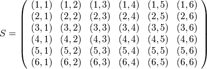 S = \left( \begin{array}{cccccc} (1, 1)& (1, 2)& (1, 3)& (1, 4)& (1, 5)& (1, 6)\\ (2, 1)& (2, 2)& (2, 3)& (2, 4)& (2, 5)& (2, 6)\\ (3, 1)& (3, 2)& (3, 3)& (3, 4)& (3, 5)& (3, 6)\\ (4, 1)& (4, 2)& (4, 3)& (4, 4)& (4, 5)& (4, 6)\\ (5, 1)& (5, 2)& (5, 3)& (5, 4)& (5, 5)& (5, 6)\\ (6, 1)& (6, 2)& (6, 3)& (6, 4)& (6, 5)& (6, 6)\\ \end{array} \right)